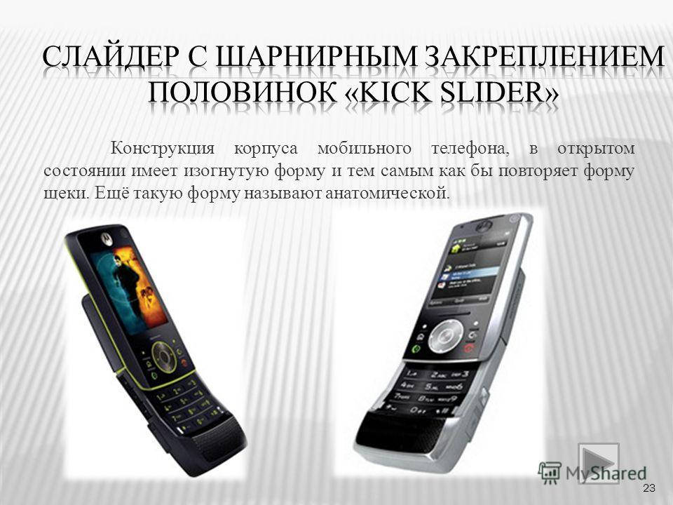 Конструкция корпуса мобильного телефона, в открытом состоянии имеет изогнутую форму и тем самым как бы повторяет форму щеки. Ещё такую форму называют анатомической. 23