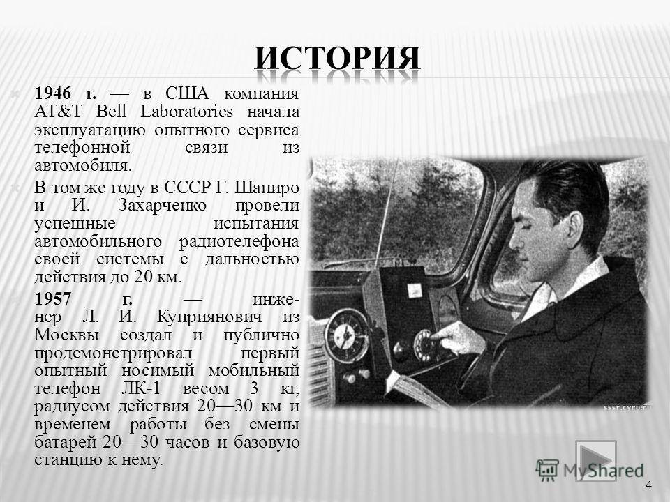 1946 г. в США компания AT&T Bell Laboratories начала эксплуатацию опытного сервиса телефонной связи из автомобиля. В том же году в СССР Г. Шапиро и И. Захарченко провели успешные испытания автомобильного радиотелефона своей системы с дальностью дейст