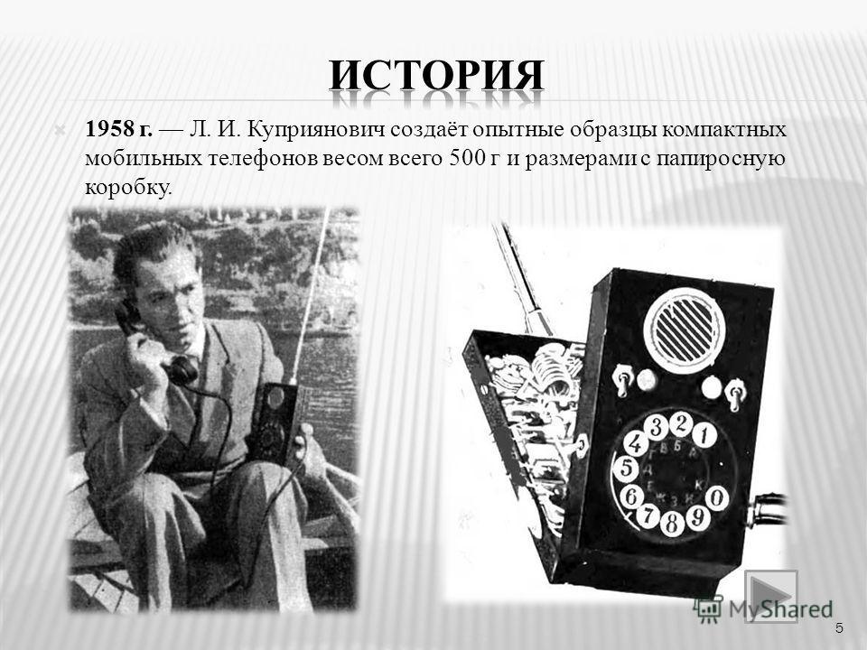 1958 г. Л. И. Куприянович создаёт опытные образцы компактных мобильных телефонов весом всего 500 г и размерами с папиросную коробку. 5