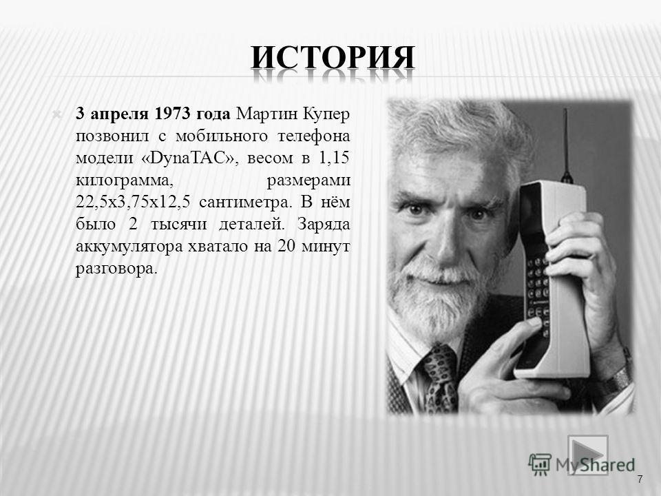 3 апреля 1973 года Мартин Купер позвонил с мобильного телефона модели «DynaTAC», весом в 1,15 килограмма, размерами 22,5х3,75х12,5 сантиметра. В нём было 2 тысячи деталей. Заряда аккумулятора хватало на 20 минут разговора. 7