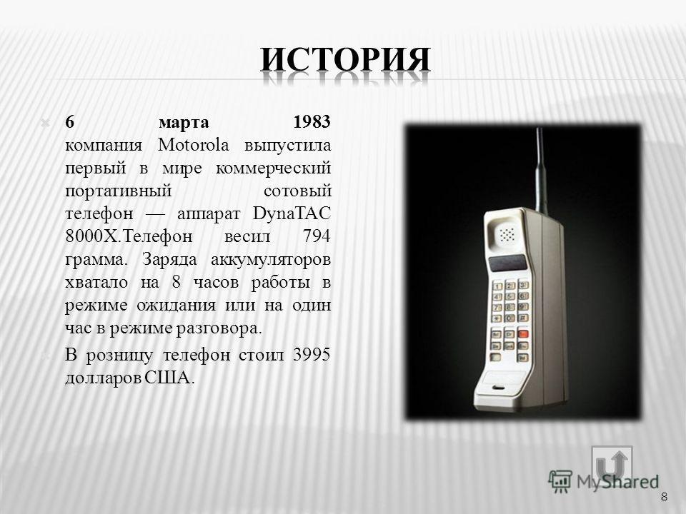 6 марта 1983 компания Motorola выпустила первый в мире коммерческий портативный сотовый телефон аппарат DynaTAC 8000X.Телефон весил 794 грамма. Заряда аккумуляторов хватало на 8 часов работы в режиме ожидания или на один час в режиме разговора. В роз