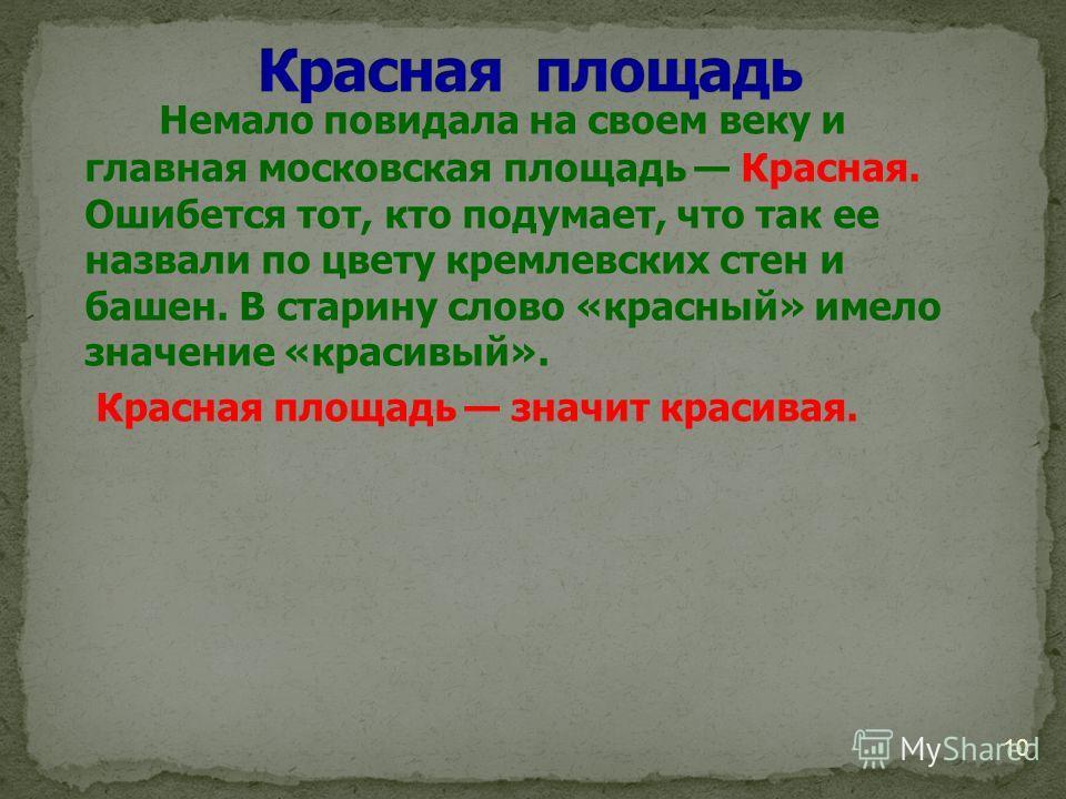 Немало повидала на своем веку и главная московская площадь Красная. Ошибется тот, кто подумает, что так ее назвали по цвету кремлевских стен и башен. В старину слово «красный» имело значение «красивый». Красная площадь значит красивая. 10