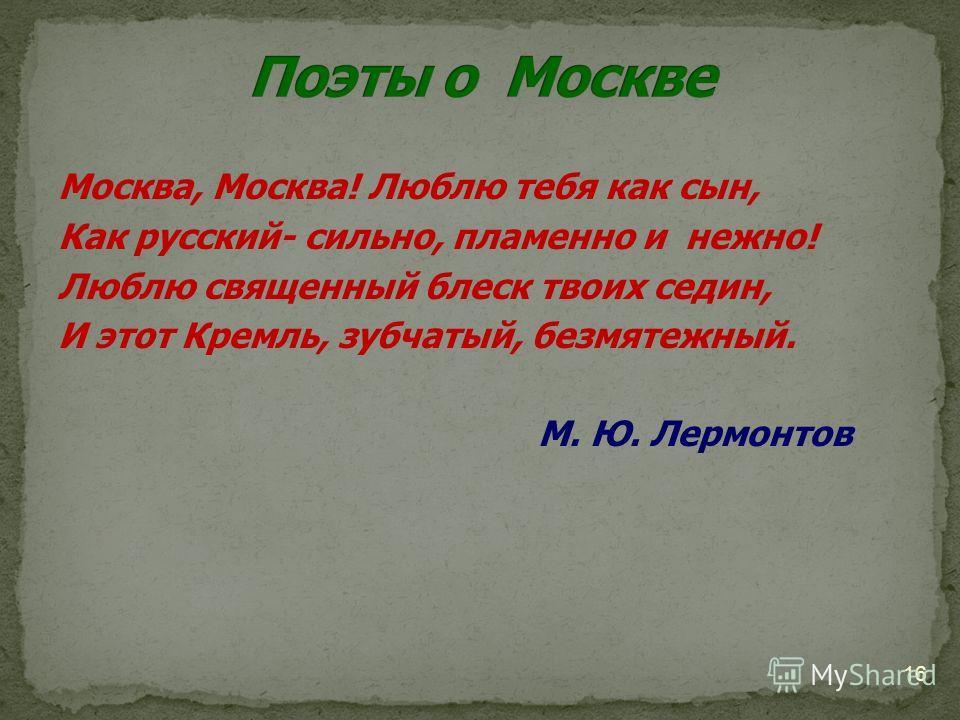 Москва, Москва! Люблю тебя как сын, Как русский- сильно, пламенно и нежно! Люблю священный блеск твоих седин, И этот Кремль, зубчатый, безмятежный. М. Ю. Лермонтов 16