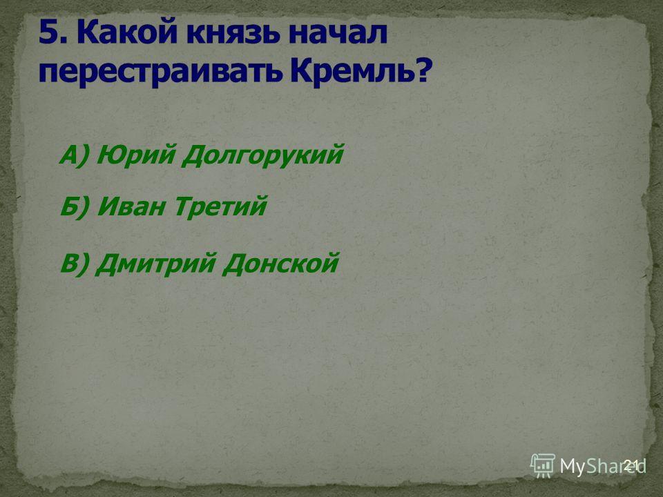 21 А) Юрий Долгорукий Б) Иван Третий В) Дмитрий Донской