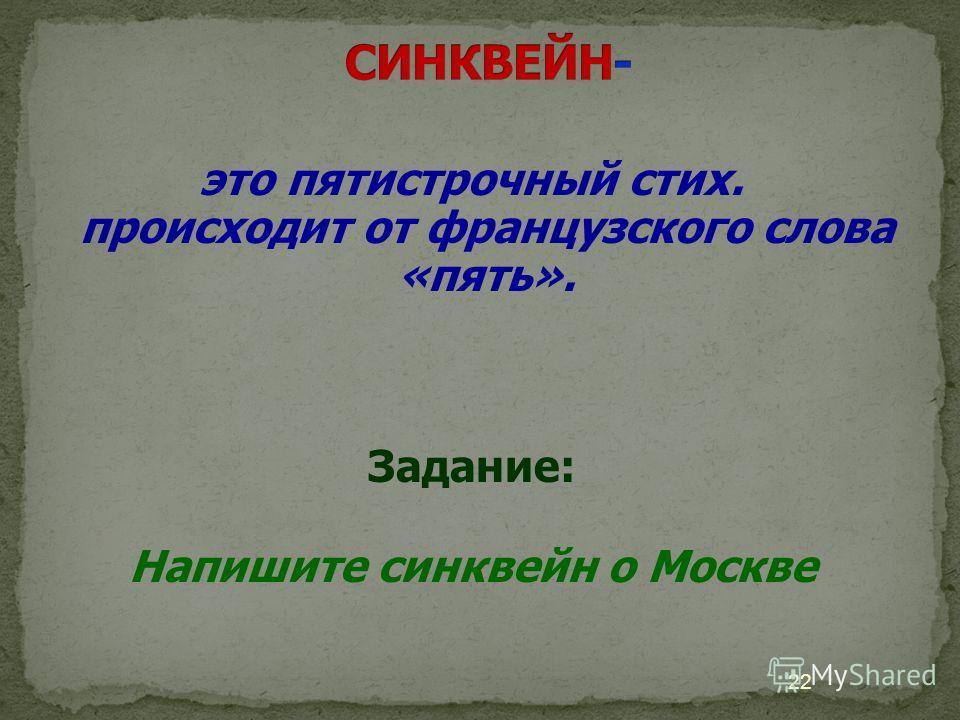 это пятистрочный стих. происходит от французского слова «пять». Задание: Напишите синквейн о Москве 22