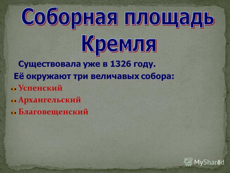 5 Существовала уже в 1326 году. Её окружают три величавых собора: Успенский Архангельский Благовещенский