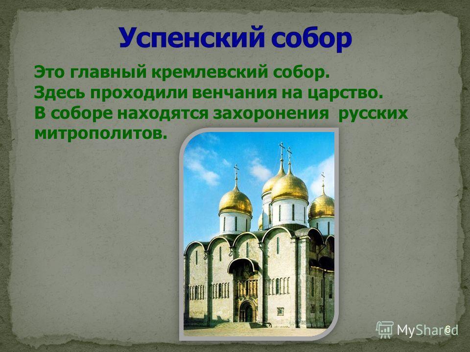 Это главный кремлевский собор. Здесь проходили венчания на царство. В соборе находятся захоронения русских митрополитов. 6