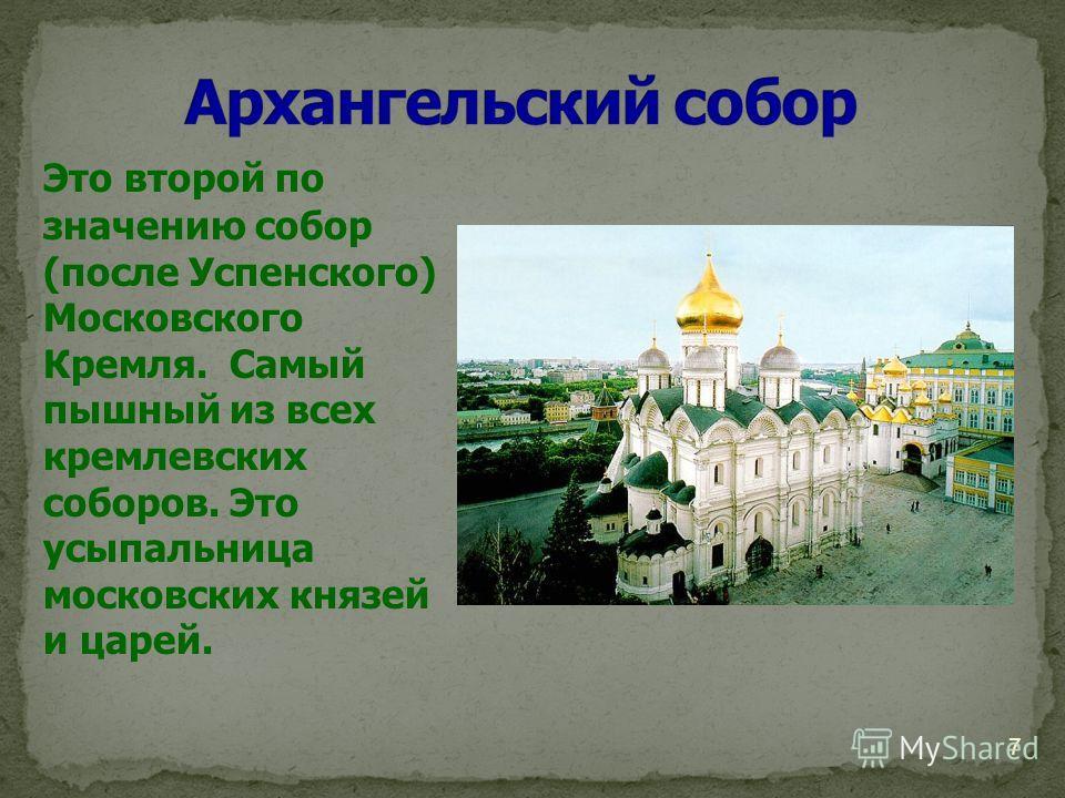 7 Это второй по значению собор (после Успенского) Московского Кремля. Самый пышный из всех кремлевских соборов. Это усыпальница московских князей и царей.