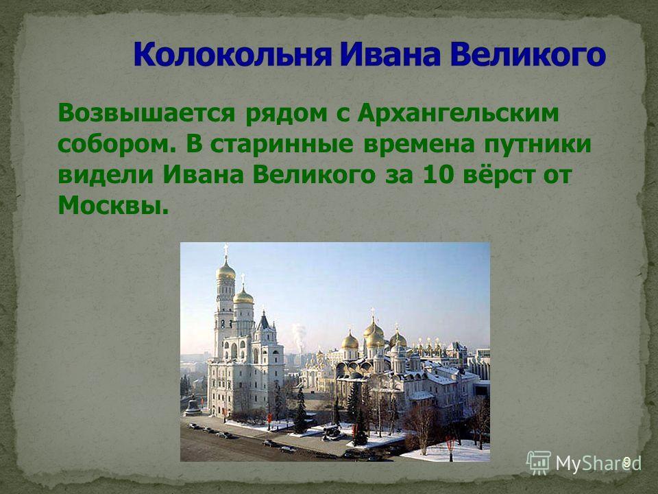 Возвышается рядом с Архангельским собором. В старинные времена путники видели Ивана Великого за 10 вёрст от Москвы. 9