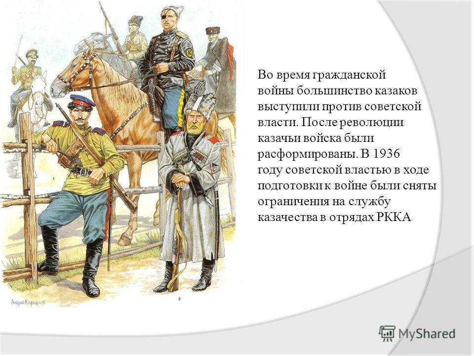 Во время гражданской войны большинство казаков выступили против советской власти. После революции казачьи войска были расформированы. В 1936 году советской властью в ходе подготовки к войне были сняты ограничения на службу казачества в отрядах РККА