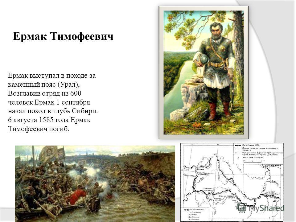 Ермак Тимофеевич Ермак выступал в походе за каменный пояс (Урал), Возглавив отряд из 600 человек Ермак 1 сентября начал поход в глубь Сибири. 6 августа 1585 года Ермак Тимофеевич погиб.