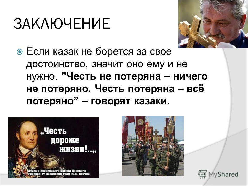 ЗАКЛЮЧЕНИЕ Если казак не борется за свое достоинство, значит оно ему и не нужно. Честь не потеряна – ничего не потеряно. Честь потеряна – всё потеряно – говорят казаки.
