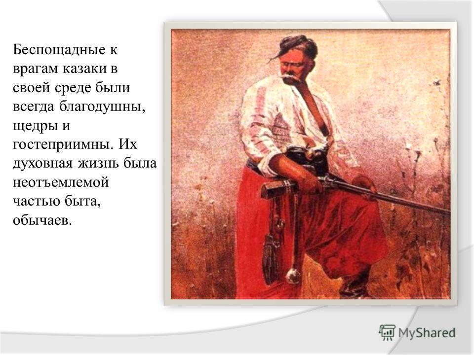 Беспощадные к врагам казаки в своей среде были всегда благодушны, щедры и гостеприимны. Их духовная жизнь была неотъемлемой частью быта, обычаев.