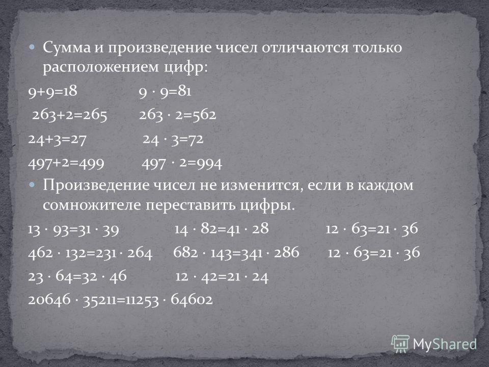 Сумма и произведение чисел отличаются только расположением цифр: 9+9=18 9 9=81 263+2=265 263 2=562 24+3=27 24 3=72 497+2=499 497 2=994 Произведение чисел не изменится, если в каждом сомножителе переставить цифры. 13 93=31 39 14 82=41 28 12 63=21 36 4