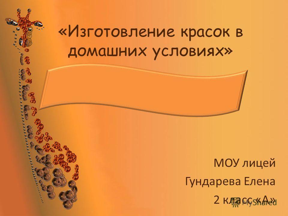 «Изготовление красок в домашних условиях» МОУ лицей Гундарева Елена 2 класс «А»