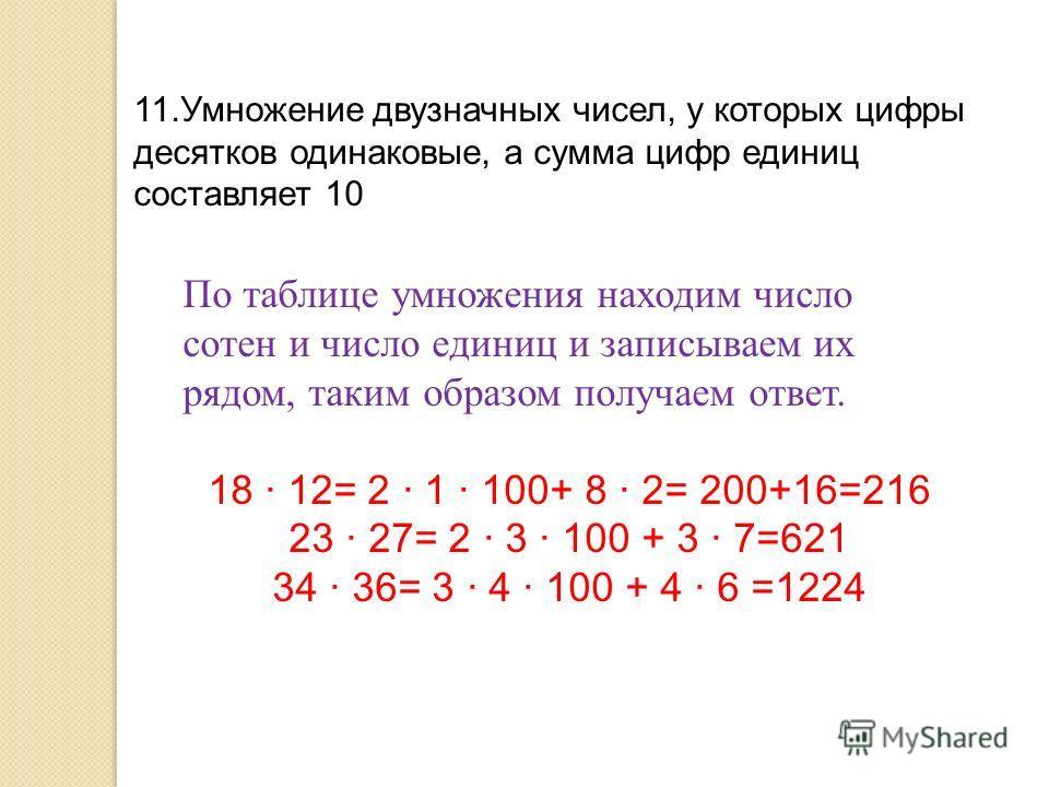 11.Умножение двузначных чисел, у которых цифры десятков одинаковые, а сумма цифр единиц составляет 10 По таблице умножения находим число сотен и число единиц и записываем их рядом, таким образом получаем ответ. 18 · 12= 2 · 1 · 100+ 8 · 2= 200+16=216