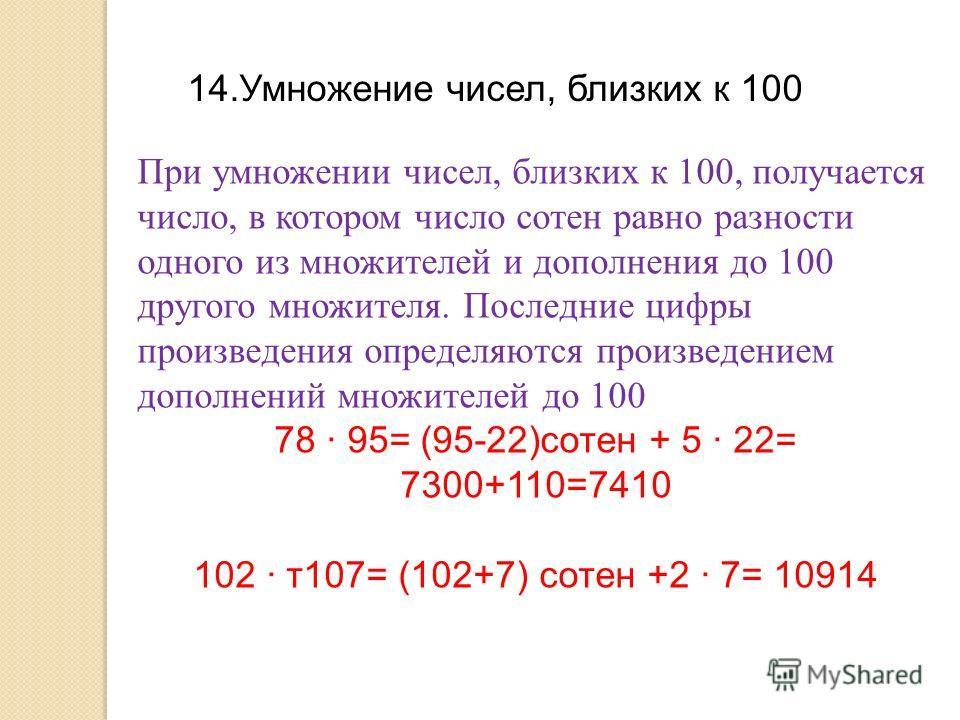 14.Умножение чисел, близких к 100 При умножении чисел, близких к 100, получается число, в котором число сотен равно разности одного из множителей и дополнения до 100 другого множителя. Последние цифры произведения определяются произведением дополнени