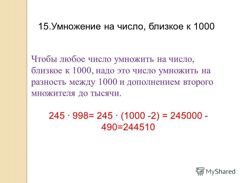15.Умножение на число, близкое к 1000 Чтобы любое число умножить на число, близкое к 1000, надо это число умножить на разность между 1000 и дополнением второго множителя до тысячи. 245 · 998= 245 · (1000 -2) = 245000 - 490=244510