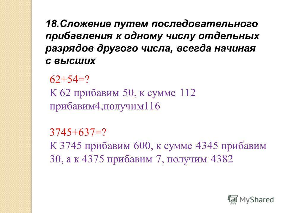 18.Сложение путем последовательного прибавления к одному числу отдельных разрядов другого числа, всегда начиная с высших 62+54=? К 62 прибавим 50, к сумме 112 прибавим4,получим116 3745+637=? К 3745 прибавим 600, к сумме 4345 прибавим 30, а к 4375 при