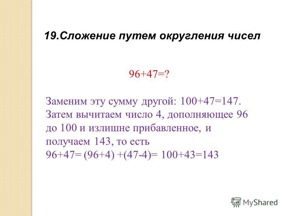 19.Сложение путем округления чисел 96+47=? Заменим эту сумму другой: 100+47=147. Затем вычитаем число 4, дополняющее 96 до 100 и излишне прибавленное, и получаем 143, то есть 96+47= (96+4) +(47-4)= 100+43=143