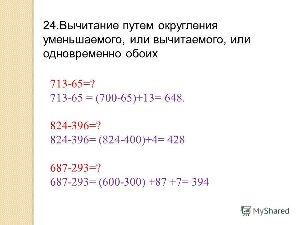 24.Вычитание путем округления уменьшаемого, или вычитаемого, или одновременно обоих 713-65=? 713-65 = (700-65)+13= 648. 824-396=? 824-396= (824-400)+4= 428 687-293=? 687-293= (600-300) +87 +7= 394