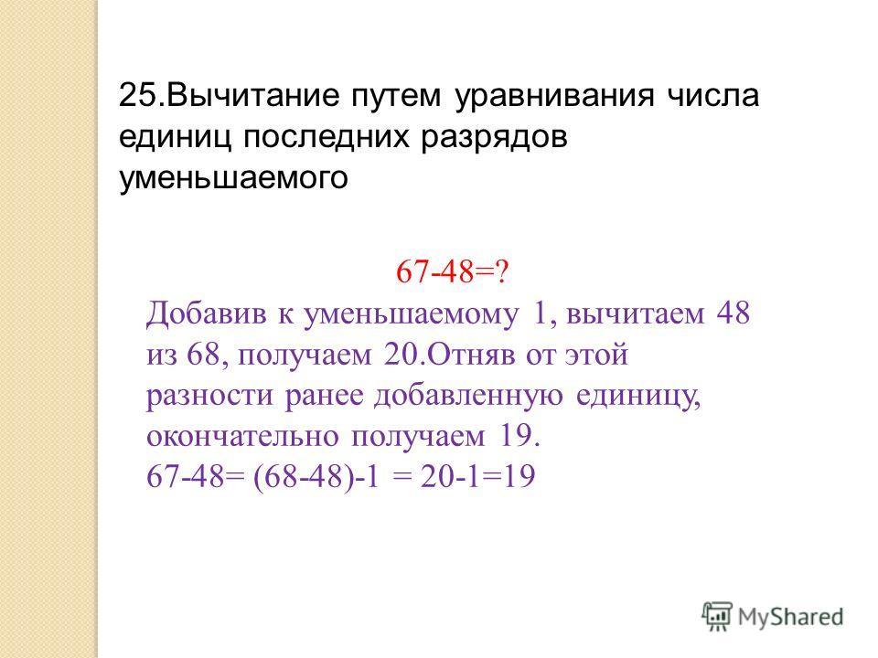 25.Вычитание путем уравнивания числа единиц последних разрядов уменьшаемого 67-48=? Добавив к уменьшаемому 1, вычитаем 48 из 68, получаем 20.Отняв от этой разности ранее добавленную единицу, окончательно получаем 19. 67-48= (68-48)-1 = 20-1=19