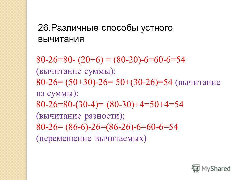 26.Различные способы устного вычитания 80-26=80- (20+6) = (80-20)-6=60-6=54 (вычитание суммы); 80-26= (50+30)-26= 50+(30-26)=54 (вычитание из суммы); 80-26=80-(30-4)= (80-30)+4=50+4=54 (вычитание разности); 80-26= (86-6)-26=(86-26)-6=60-6=54 (перемещ