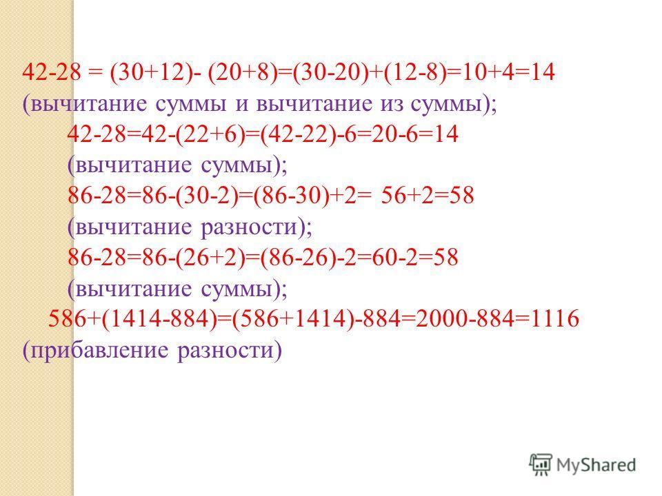 42-28 = (30+12)- (20+8)=(30-20)+(12-8)=10+4=14 (вычитание суммы и вычитание из суммы); 42-28=42-(22+6)=(42-22)-6=20-6=14 (вычитание суммы); 86-28=86-(30-2)=(86-30)+2= 56+2=58 (вычитание разности); 86-28=86-(26+2)=(86-26)-2=60-2=58 (вычитание суммы);
