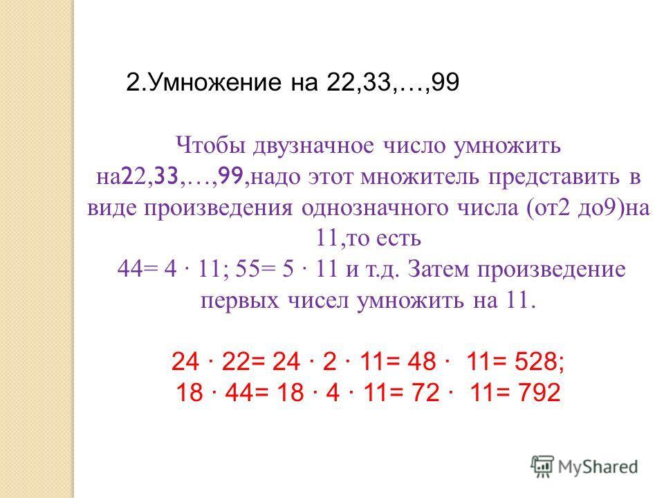 2.Умножение на 22,33,…,99 Чтобы двузначное число умножить на 2 2, 33,…, 99,надо этот множитель представить в виде произведения однозначного числа (от2 до9)на 11,то есть 44= 4 · 11; 55= 5 · 11 и т.д. Затем произведение первых чисел умножить на 11. 24