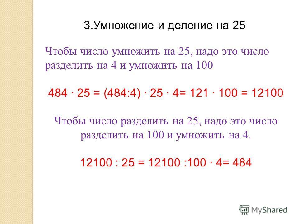 3.Умножение и деление на 25 Чтобы число умножить на 25, надо это число разделить на 4 и умножить на 100 484 · 25 = (484:4) · 25 · 4= 121 · 100 = 12100 Чтобы число разделить на 25, надо это число разделить на 100 и умножить на 4. 12100 : 25 = 12100 :1