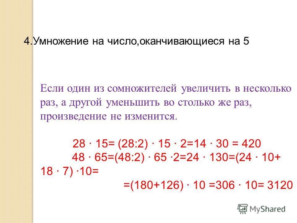 4.Умножение на число,оканчивающиеся на 5 Если один из сомножителей увеличить в несколько раз, а другой уменьшить во столько же раз, произведение не изменится. 28 · 15= (28:2) · 15 · 2=14 · 30 = 420 48 · 65=(48:2) · 65 ·2=24 · 130=(24 · 10+ 18 · 7) ·1