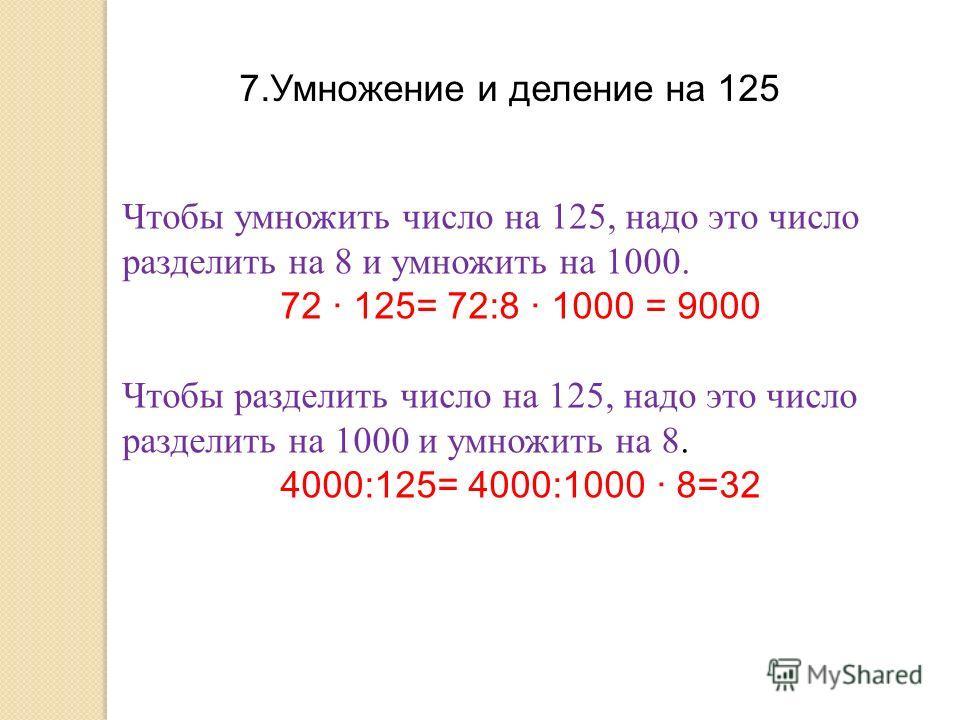 7.Умножение и деление на 125 Чтобы умножить число на 125, надо это число разделить на 8 и умножить на 1000. 72 · 125= 72:8 · 1000 = 9000 Чтобы разделить число на 125, надо это число разделить на 1000 и умножить на 8. 4000:125= 4000:1000 · 8=32