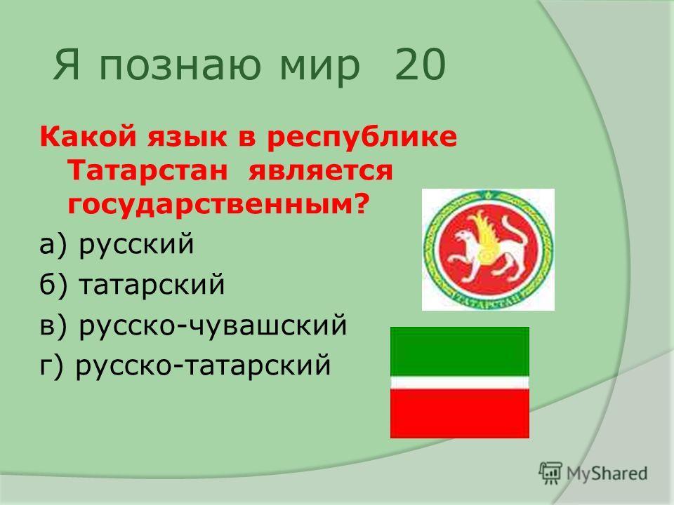 Я познаю мир 20 Какой язык в республике Татарстан является государственным? а) русский б) татарский в) русско-чувашский г) русско-татарский