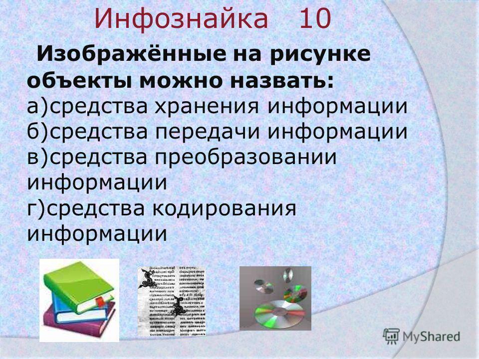 Инфознайка 10 Изображённые на рисунке объекты можно назвать: а)средства хранения информации б)средства передачи информации в)средства преобразовании информации г)средства кодирования информации