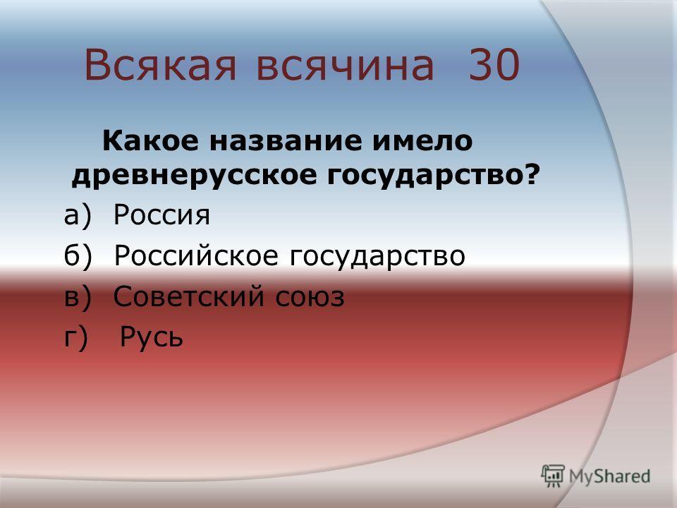 Всякая всячина 30 Какое название имело древнерусское государство? а) Россия б) Российское государство в) Советский союз г) Русь