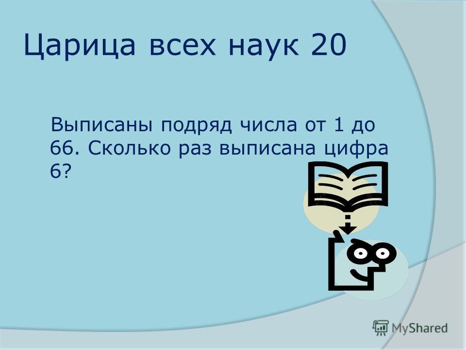 Царица всех наук 20 Выписаны подряд числа от 1 до 66. Сколько раз выписана цифра 6?