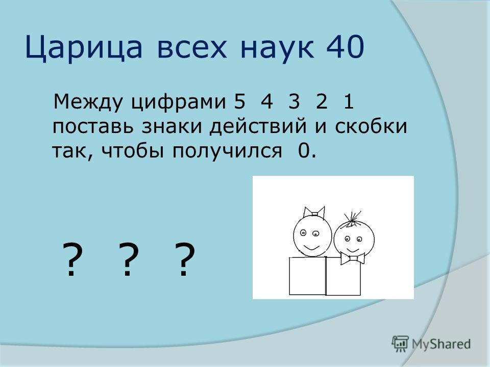 Царица всех наук 40 Между цифрами 5 4 3 2 1 поставь знаки действий и скобки так, чтобы получился 0. ? ? ?