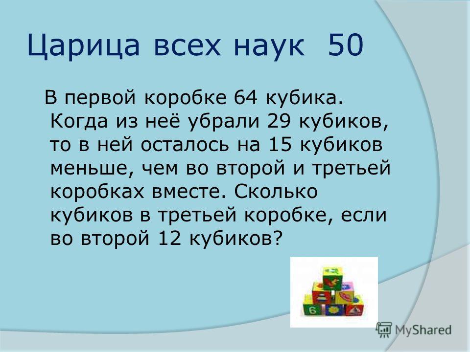 Царица всех наук 50 В первой коробке 64 кубика. Когда из неё убрали 29 кубиков, то в ней осталось на 15 кубиков меньше, чем во второй и третьей коробках вместе. Сколько кубиков в третьей коробке, если во второй 12 кубиков?