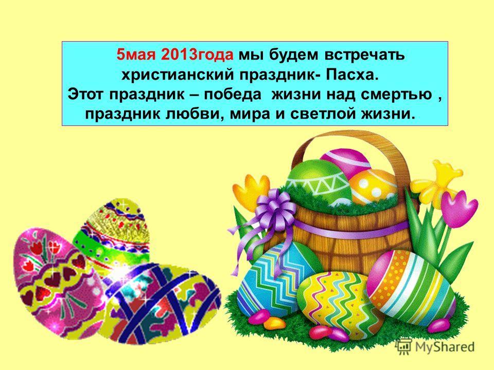 5мая 2013года мы будем встречать христианский праздник- Пасха. Этот праздник – победа жизни над смертью, праздник любви, мира и светлой жизни.