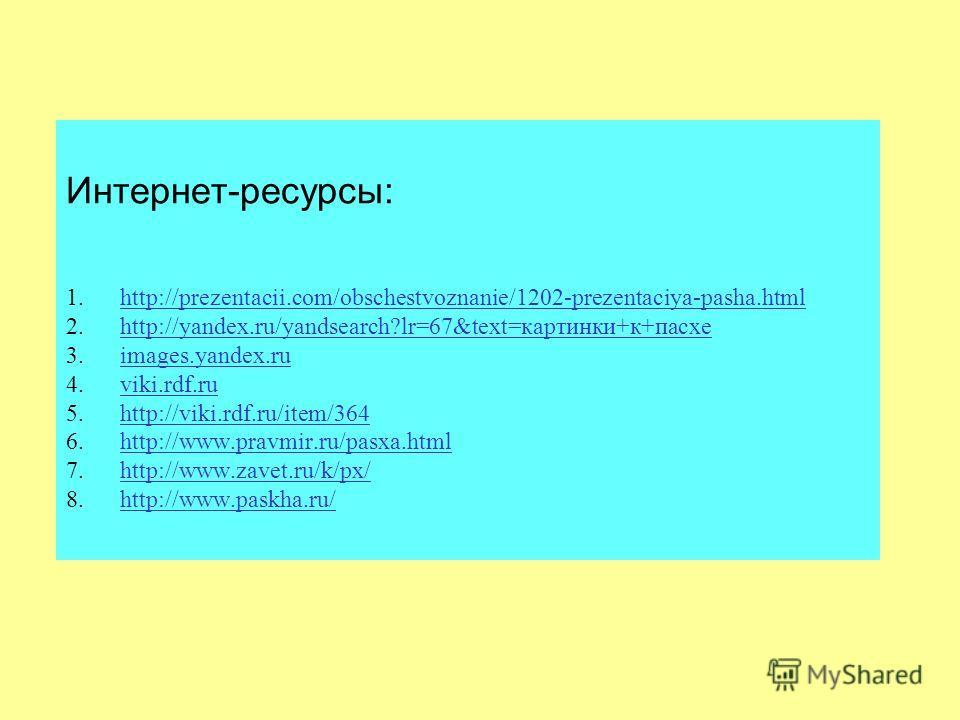 Интернет-ресурсы: 1. http://prezentacii.com/obschestvoznanie/1202-prezentaciya-pasha.html 2. http://yandex.ru/yandsearch?lr=67&text=картинки+к+пасхе 3. images.yandex.ru 4. viki.rdf.ru 5. http://viki.rdf.ru/item/364 6. http://www.pravmir.ru/pasxa.html