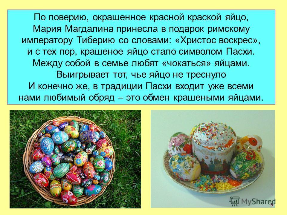 По поверию, окрашенное красной краской яйцо, Мария Магдалина принесла в подарок римскому императору Тиберию со словами: «Христос воскрес», и с тех пор, крашеное яйцо стало символом Пасхи. Между собой в семье любят «чокаться» яйцами. Выигрывает тот, ч