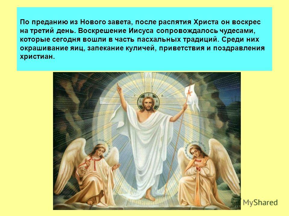 По преданию из Нового завета, после распятия Христа он воскрес на третий день. Воскрешение Иисуса сопровождалось чудесами, которые сегодня вошли в часть пасхальных традиций. Среди них окрашивание яиц, запекание куличей, приветствия и поздравления хри