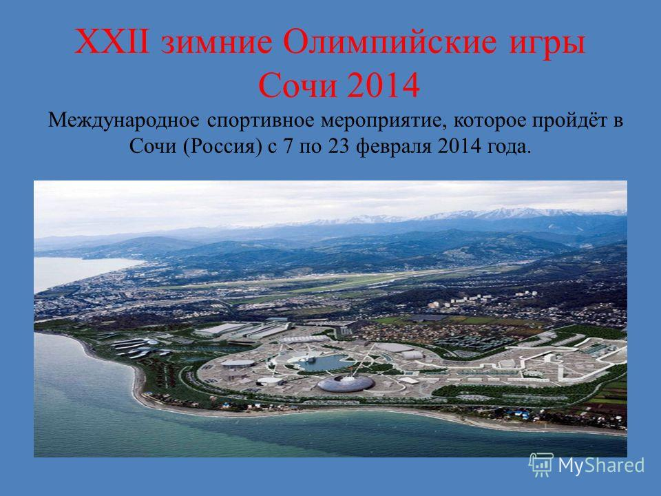 XXII зимние Олимпийские игры Сочи 2014 Международное спортивное мероприятие, которое пройдёт в Сочи (Россия) с 7 по 23 февраля 2014 года.