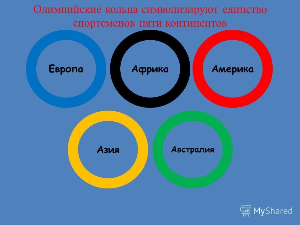 ЕвропаАфрикаАмерика Азия Австралия Олимпийские кольца символизируют единство спортсменов пяти континентов
