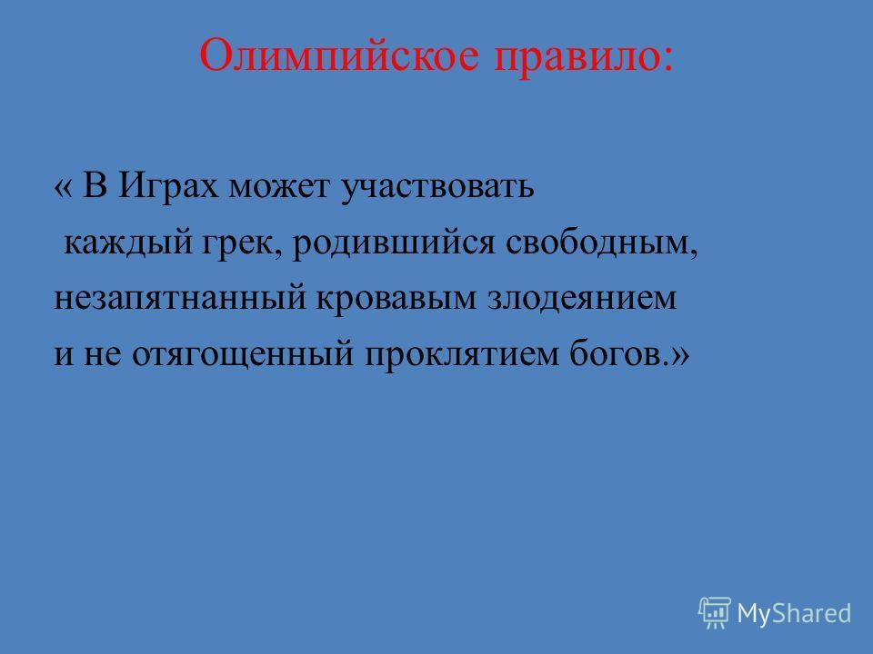Олимпийское правило: « В Играх может участвовать каждый грек, родившийся свободным, незапятнанный кровавым злодеянием и не отягощенный проклятием богов.»