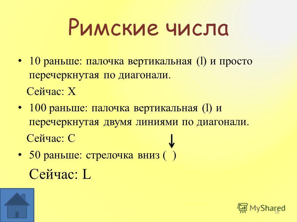 Римские числа 10 раньше: палочка вертикальная (l) и просто перечеркнутая по диагонали. Сейчас: X 100 раньше: палочка вертикальная (l) и перечеркнутая двумя линиями по диагонали. Сейчас: C 50 раньше: стрелочка вниз ( ) Сейчас: L 16