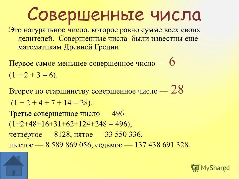 Совершенные числа Это натуральное число, которое равно сумме всех своих делителей. Совершенные числа были известны еще математикам Древней Греции Первое самое меньшее совершенное число 6 (1 + 2 + 3 = 6). Второе по старшинству совершенное число 28 (1