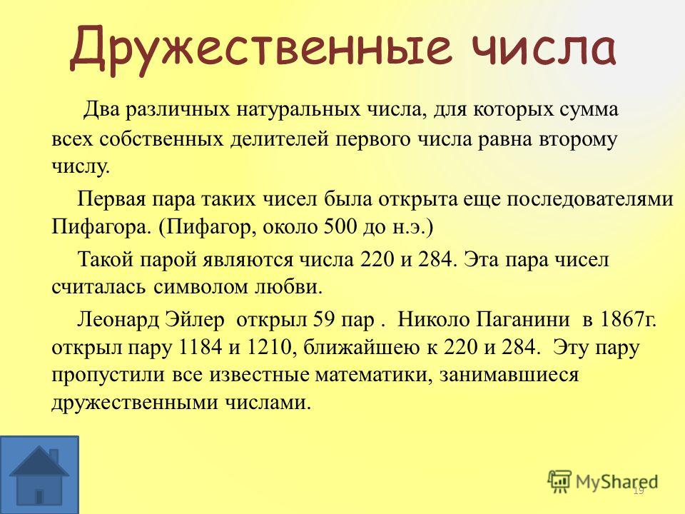 Дружественные числа Два различных натуральных числа, для которых сумма всех собственных делителей первого числа равна второму числу. Первая пара таких чисел была открыта еще последователями Пифагора. (Пифагор, около 500 до н.э.) Такой парой являются