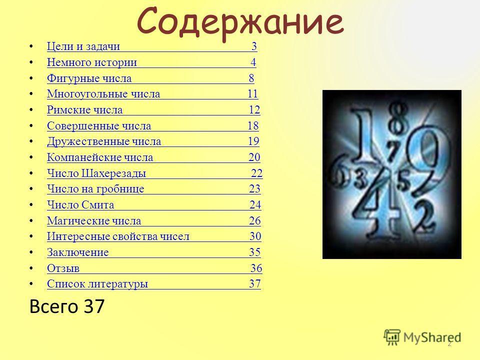 Содержание Цели и задачи 3 Немного истории 4 Фигурные числа 8 Многоугольные числа 11 Римские числа 12 Совершенные числа 18 Дружественные числа 19 Компанейские числа 20 Число Шахерезады 22 Число на гробнице 23 Число Смита 24 Магические числа 26 Интере