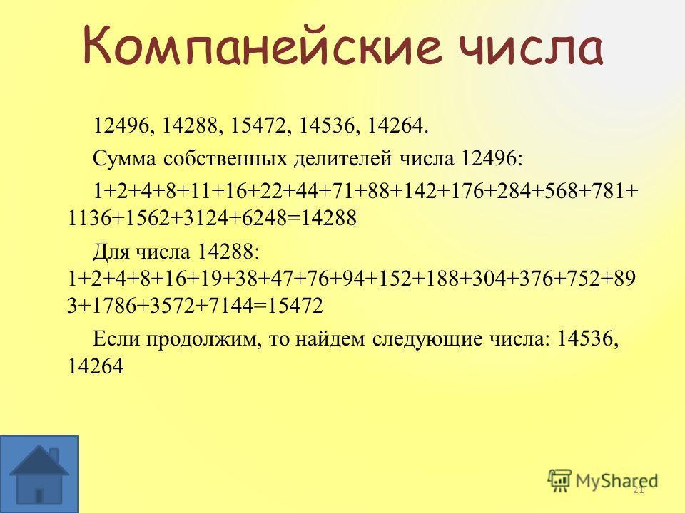 Компанейские числа 12496, 14288, 15472, 14536, 14264. Сумма собственных делителей числа 12496: 1+2+4+8+11+16+22+44+71+88+142+176+284+568+781+ 1136+1562+3124+6248=14288 Для числа 14288: 1+2+4+8+16+19+38+47+76+94+152+188+304+376+752+89 3+1786+3572+7144